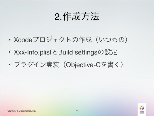 2.作成方法 • Xcodeプロジェクトの作成(いつもの)! • Xxx-Info.plistとBuild settingsの設定! • プラグイン実装(Objective-Cを書く)  Copylight © Classmethod, Inc...