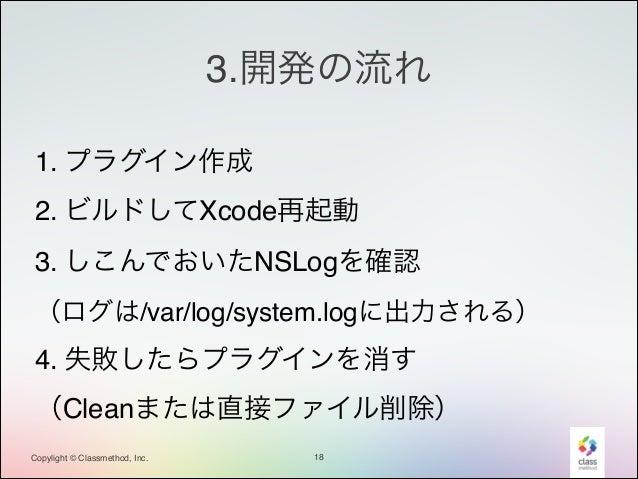 3.開発の流れ 1. プラグイン作成! 2. ビルドしてXcode再起動! 3. しこんでおいたNSLogを確認! (ログは/var/log/system.logに出力される)!  4. 失敗したらプラグインを消す! (Cleanまたは直接ファ...