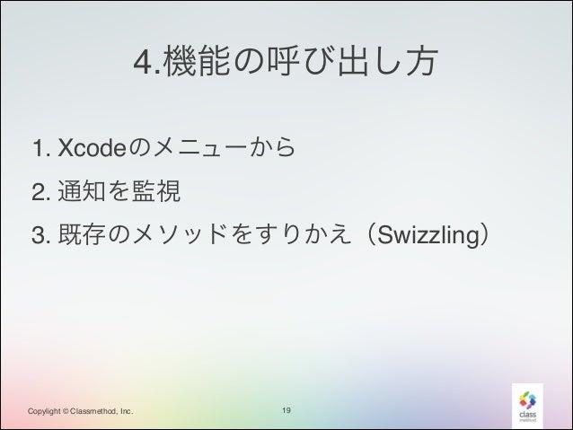 4.機能の呼び出し方 1. Xcodeのメニューから! 2. 通知を監視! 3. 既存のメソッドをすりかえ(Swizzling)  Copylight © Classmethod, Inc.  19