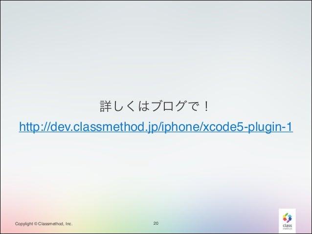 詳しくはブログで!! http://dev.classmethod.jp/iphone/xcode5-plugin-1  Copylight © Classmethod, Inc.  20