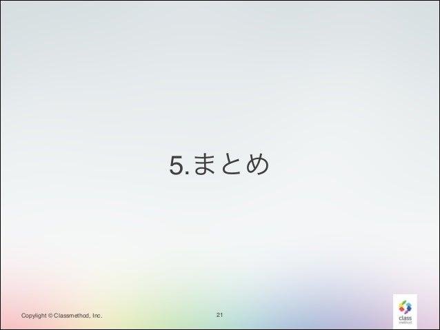5.まとめ  Copylight © Classmethod, Inc.  21