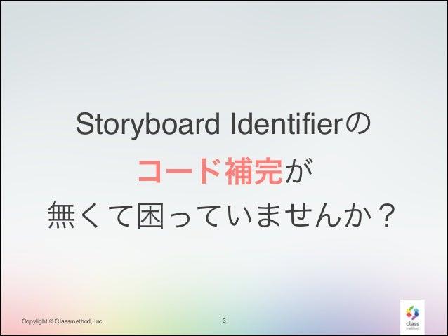 Storyboard Identifierの! コード補完が! 無くて困っていませんか?  Copylight © Classmethod, Inc.  3