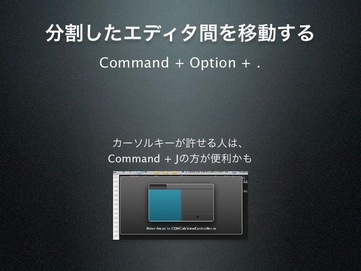 分割したエディタ間を移動する  Command + Option + .    カーソルキーが許せる人は、   Command + Jの方が便利かも