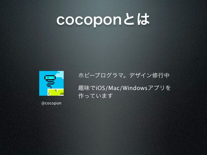 cocoponとは           ホビープログラマ。デザイン修行中           趣味でiOS/Mac/Windowsアプリを           作っています@cocopon