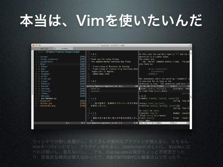 本当は、Vimを使いたいんだウィンドウ分割し放題だし、たくさんの便利なプラグインが使えるし、もちろんVimキーバインドだし、プラグイン作れるし、VimScriptたのしいし、Xcodeに比べれば軽いし、落ちないし、…でも、Cocoa.vimは現...