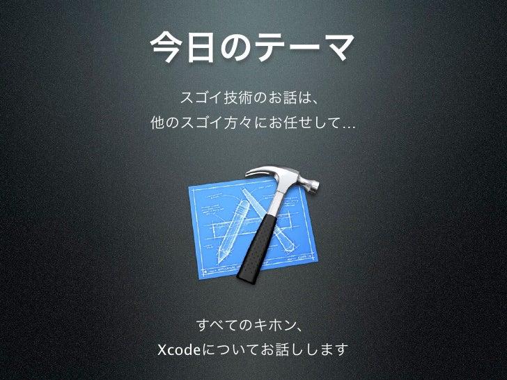 今日のテーマ スゴイ技術のお話は、他のスゴイ方々にお任せして…   すべてのキホン、Xcodeについてお話しします
