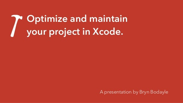 Optimize and maintain your project in Xcode. A presentation by Bryn Bodayle