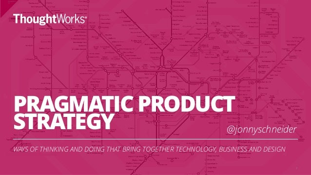 PRAGMATIC PRODUCT STRATEGY WAYS OF THINKING AND DOING THAT BRING TOGETHER TECHNOLOGY, BUSINESS AND DESIGN 1 @jonnyschneider