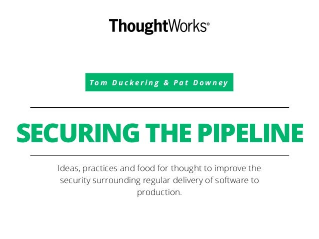 To m D u c k e r i n g & P a t D o w n e y SECURING THE PIPELINE Ideas, practices and food for thought to improve the secu...