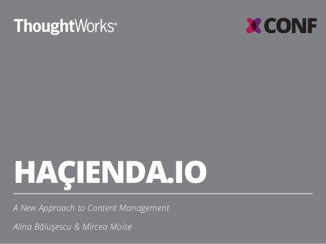 HAÇIENDA.IO A New Approach to Content Management Alina Băluşescu & Mircea Moise