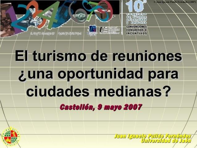 © Juan Ignacio Pulido Fernández (2007)  El turismo de reuniones ¿una oportunidad para ciudades medianas? Castellón, 9 mayo...