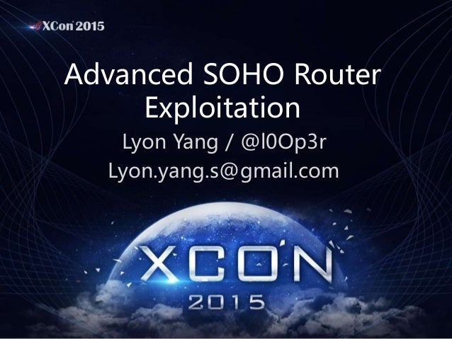 Advanced SOHO Router Exploitation Lyon Yang / @l0Op3r Lyon.yang.s@gmail.com