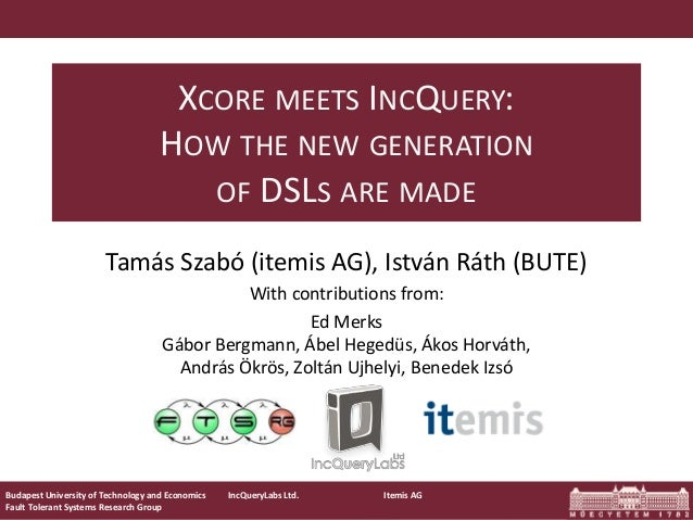 XCORE MEETS INCQUERY: HOW THE NEW GENERATION OF DSLS ARE MADE Tamás Szabó (itemis AG), István Ráth (BUTE) With contributio...