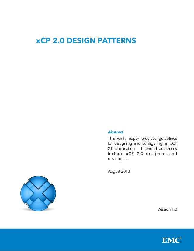 xCP 2.0 DESIGN PATTERNS  Abstract This white paper provides guidelines for designing and configuring an xCP 2.0 applicatio...