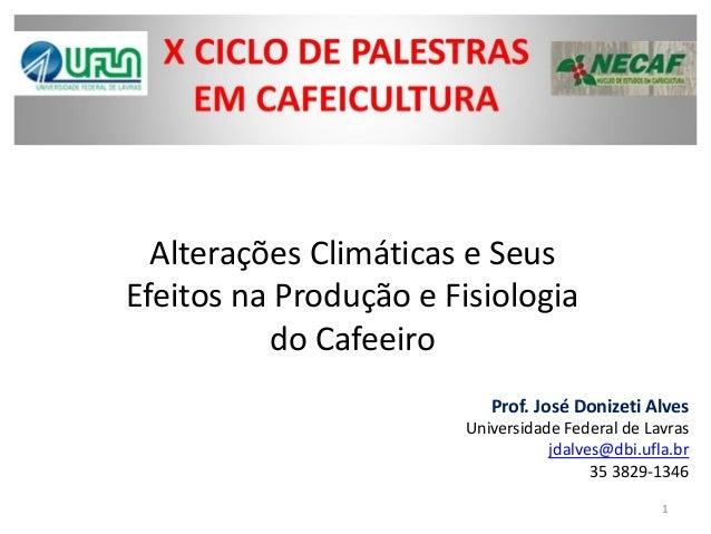 Alterações Climáticas e Seus Efeitos na Produção e Fisiologia do Cafeeiro  Prof. José Donizeti Alves  Universidade Federal...
