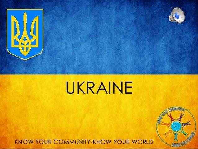 UKRAINE KNOW YOUR COMMUNITY-KNOW YOUR WORLD