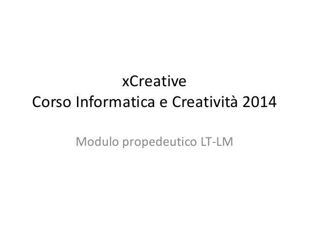 xCreative Corso Informatica e Creatività 2014 Modulo propedeutico LT-LM