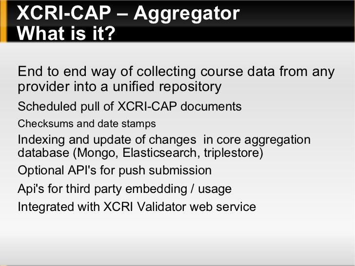 <ul>XCRI-CAP – Aggregator What is it? </ul><ul><li>End to end way of collecting course data from any provider into a unifi...