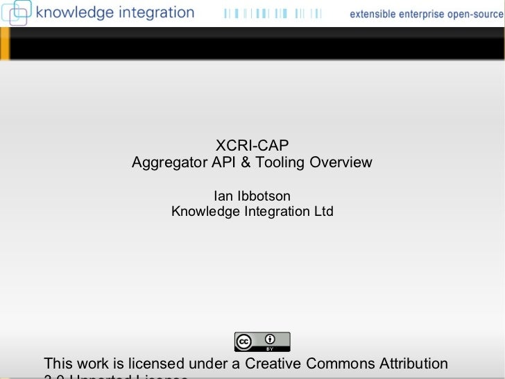 <ul>XCRI-CAP Aggregator API & Tooling Overview Ian Ibbotson Knowledge Integration Ltd </ul><ul>This work is licensed under...
