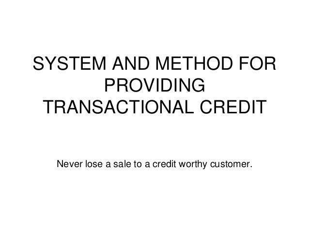 SYSTEM AND METHOD FOR PROVIDING TRANSACTIONAL CREDIT Never lose a sale to a credit worthy customer.