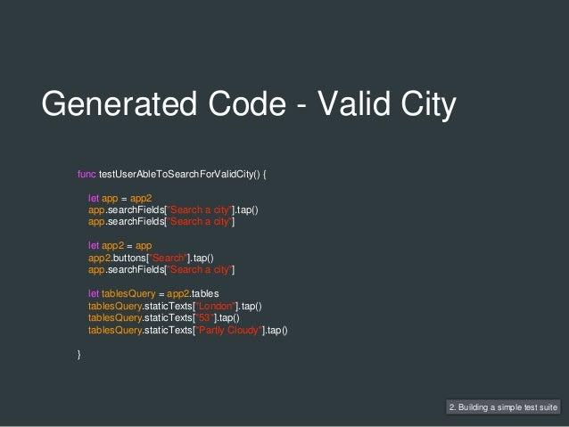 Generated Code - Valid City 2. Building a simple test suite func testUserAbleToSearchForValidCity() { let app = app2 app.s...