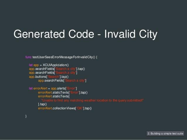 Generated Code - Invalid City 2. Building a simple test suite func testUserSeesErrorMessageForInvalidCity() { let app = XC...