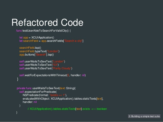 2. Building a simple test suite func testUserAbleToSearchForValidCity() { let app = XCUIApplication() let searchField = ap...