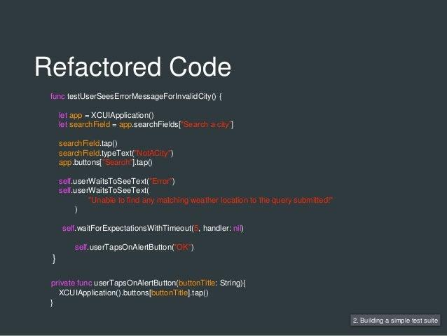 2. Building a simple test suite func testUserSeesErrorMessageForInvalidCity() { let app = XCUIApplication() let searchFiel...