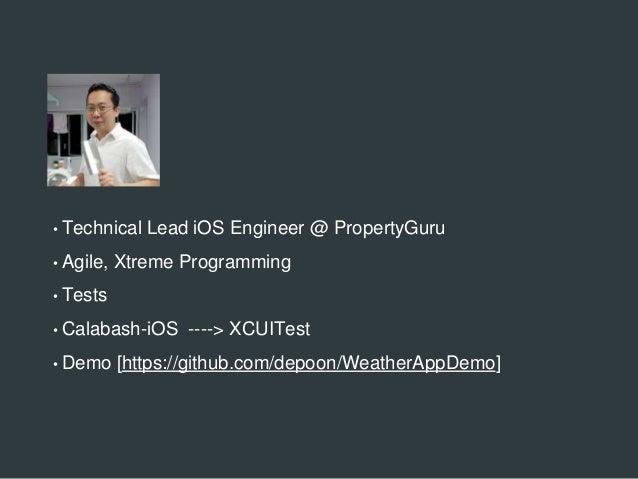 • Technical Lead iOS Engineer @ PropertyGuru • Agile, Xtreme Programming • Tests • Calabash-iOS ----> XCUITest • Demo [htt...