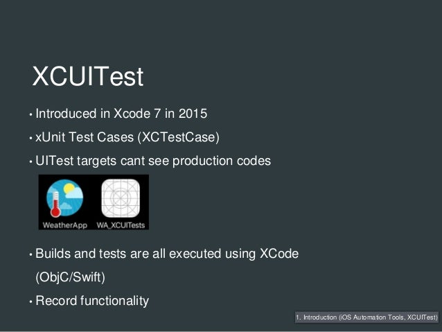 XCUITest • Introduced in Xcode 7 in 2015 • xUnit Test Cases (XCTestCase) • UITest targets cant see production codes • Buil...