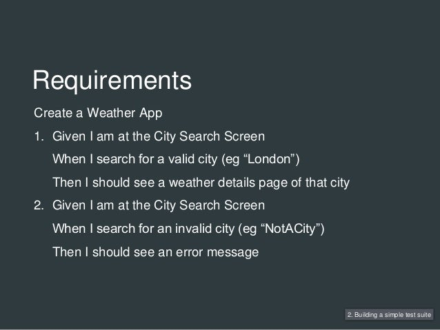 Requirements 2. Building a simple test suite Create a Weather App 1. Given I am at the City Search Screen When I search fo...