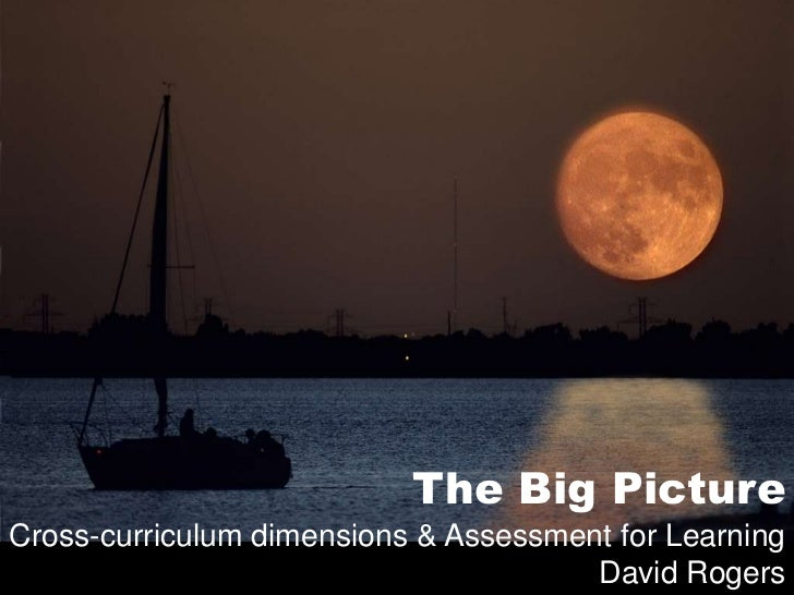 The Big Picture<br />Cross-curriculum dimensions & Assessment for Learning<br />David Rogers<br />