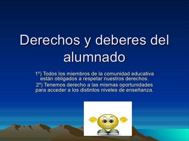 Derechos y deberes del alumnado 1º) Todos los miembros de la comunidad educativa están obligados a respetar nuestros derec...