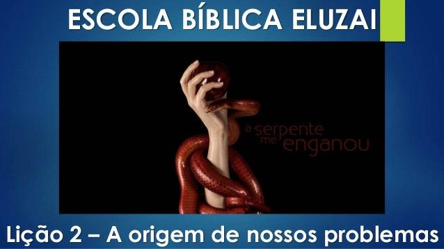 ESCOLA BÍBLICA ELUZAI Lição 2 – A origem de nossos problemas