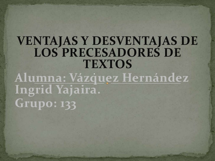 VENTAJAS Y DESVENTAJAS DE   LOS PRECESADORES DE            TEXTOSAlumna: Vázquez HernándezIngrid Yajaira.Grupo: 133