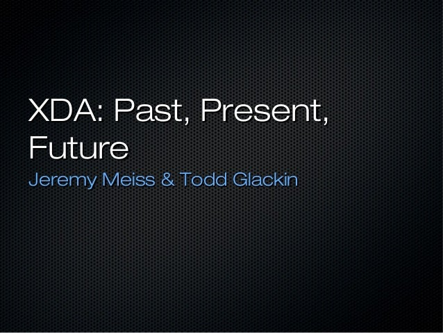 XDA: Past, Present,FutureJeremy Meiss & Todd Glackin