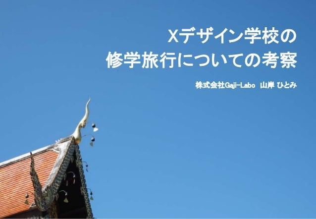 Xデザイン学校の 修学旅行についての考察 株式会社Gaji-Labo 山岸 ひとみ