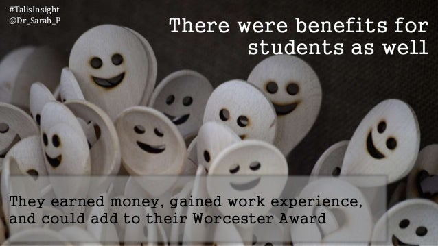 There were benefits for students as well They earned money, gained work experience, and could add to their Worcester Award...
