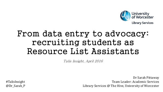 From data entry to advocacy: recruiting students as Resource List Assistants Talis Insight, April 2016 Dr Sarah Pittaway T...