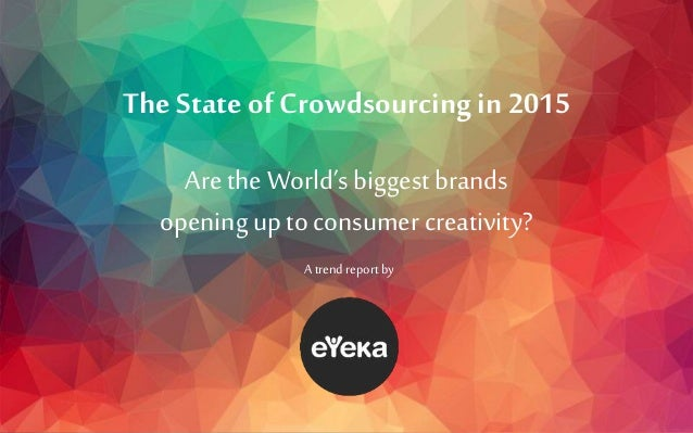 The State of Crowdsourcing in 2015 Are the World's biggest brands openingup to consumer creativity? A trendreport by