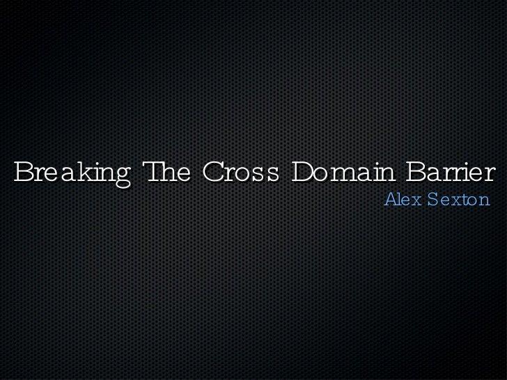 Breaking The Cross Domain Barrier <ul><li>Alex Sexton </li></ul>