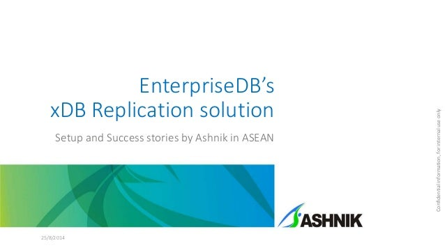 EnterpriseDB's xDB Replication solution Setup and Success stories by Ashnik in ASEAN 25/8/2014 Confidentialinformation,for...