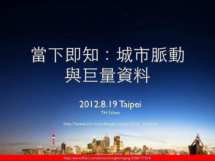 當下即知:城市脈動  與巨量資料          2012.8.19 Taipei                       TH Schee http://www.xd-crossdesign.com/p/2012_26.html htt...
