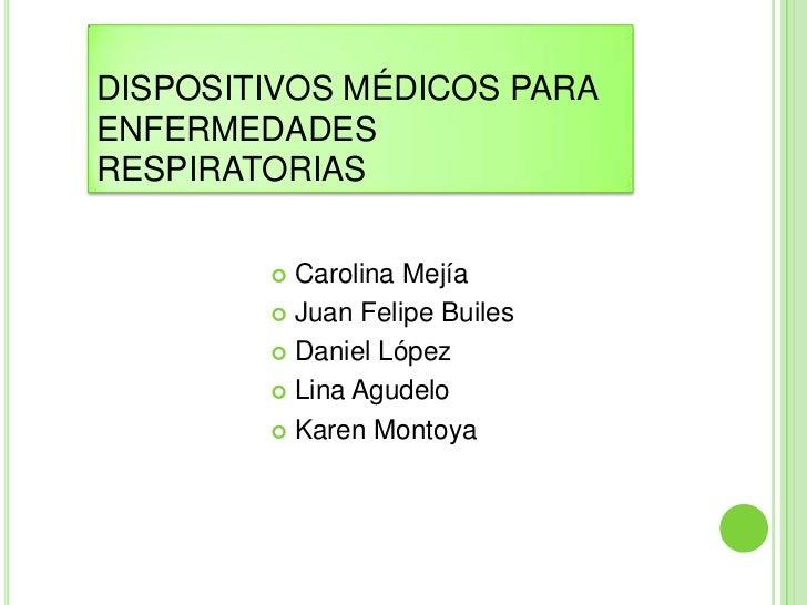 DISPOSITIVOS MÉDICOS PARA ENFERMEDADES RESPIRATORIAS<br />Carolina Mejía<br />Juan Felipe Builes<br />Daniel López<br />Li...