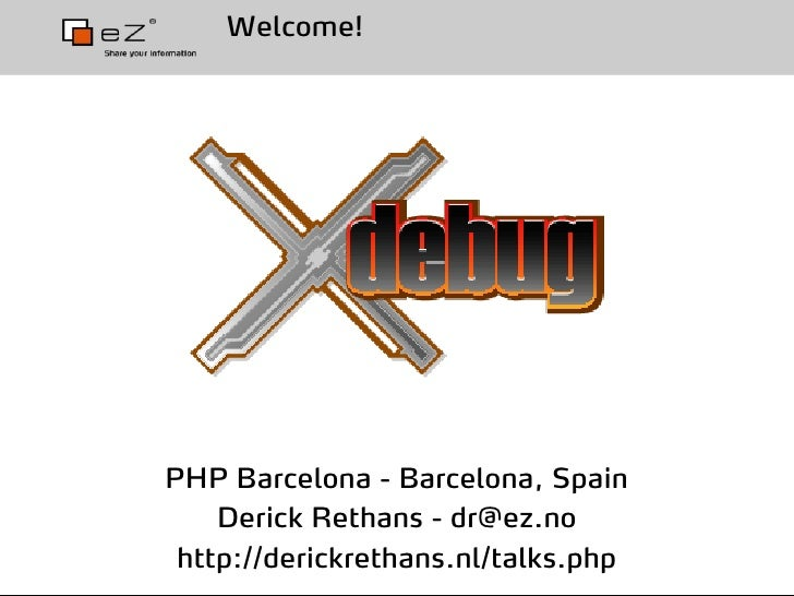 Welcome!     PHP Barcelona - Barcelona, Spain     Derick Rethans - dr@ez.no  http://derickrethans.nl/talks.php