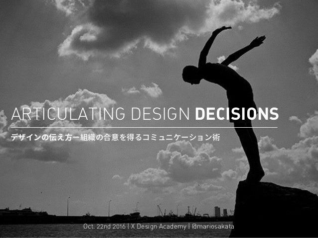 ARTICULATING DESIGN DECISIONS  Oct. 22nd 2016 | X Design Academy | @mariosakata