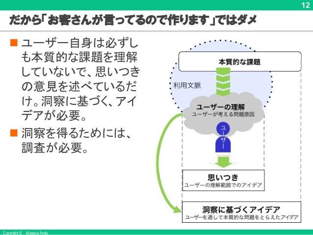 Copyright © Masaya Ando 12 だから「お客さんが言ってるので作ります」ではダメ n ユーザー自身は必ずし も本質的な課題を理解 していないで、思いつき の意見を述べているだ け。洞察に基づく、アイ デアが必要。 n 洞察...