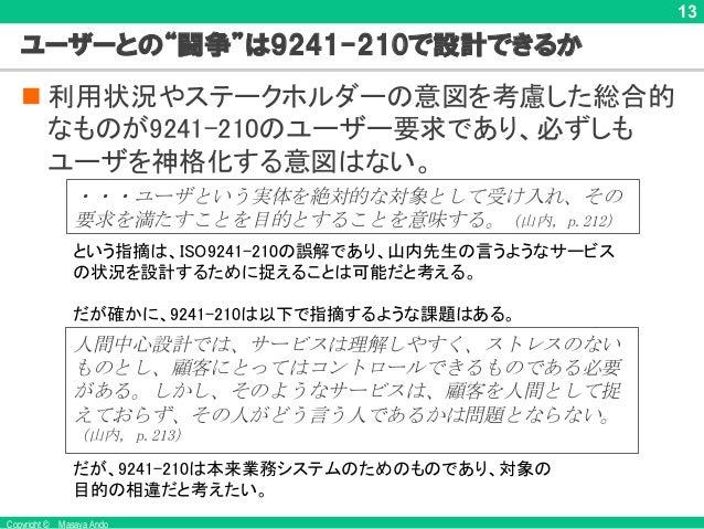 """Copyright © Masaya Ando 13 ユーザーとの""""闘争""""は9241-210で設計できるか n 利用状況やステークホルダーの意図を考慮した総合的 なものが9241-210のユーザー要求であり、必ずしも ユーザを神格化する意図はな..."""