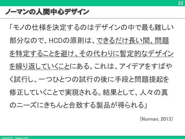 Copyright © Masaya Ando 22 ノーマンの人間中心デザイン 「モノの仕様を決定するのはデザインの中で最も難しい 部分なので、HCDの原則は、できるだけ長い間、問題 を特定することを避け、その代わりに暫定的なデザイン を繰り...