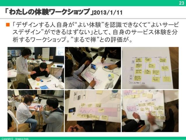 """Copyright © Masaya Ando 23 「わたしの体験ワークショップ」2013/1/11 n 「デザインする人自身が""""よい体験""""を認識できなくて""""よいサービ スデザイン""""ができるはずない」として、自身のサービス体験を分 析するワー..."""